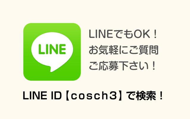 LINEでもOK!お気軽にご質問ご応募下さい! LINE ID【cosch3】で検索!